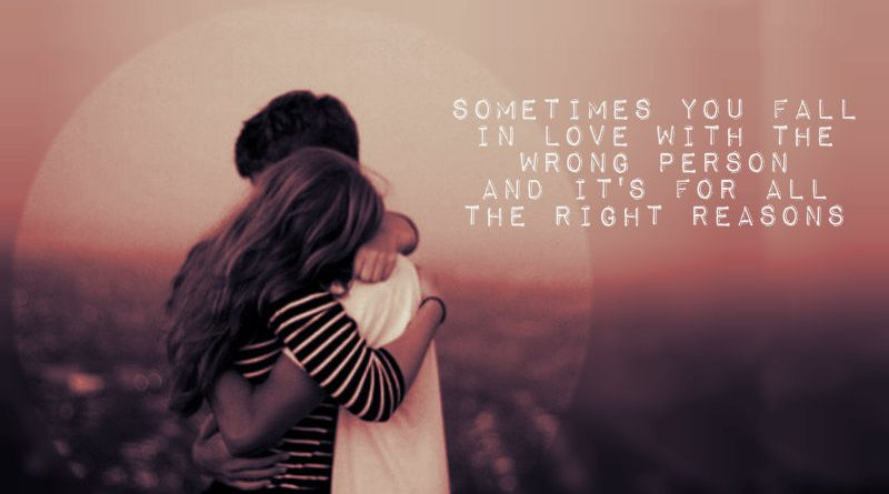 Sometimes You Fall In Love With The Wrong Person And It's For All The Right Reasons